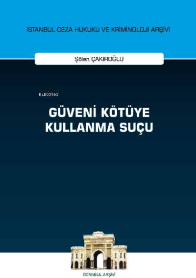 Güveni Kötüye Kullanma Suçu İstanbul Ceza Hukuku ve Kriminoloji Arşivi Yayın No: 44