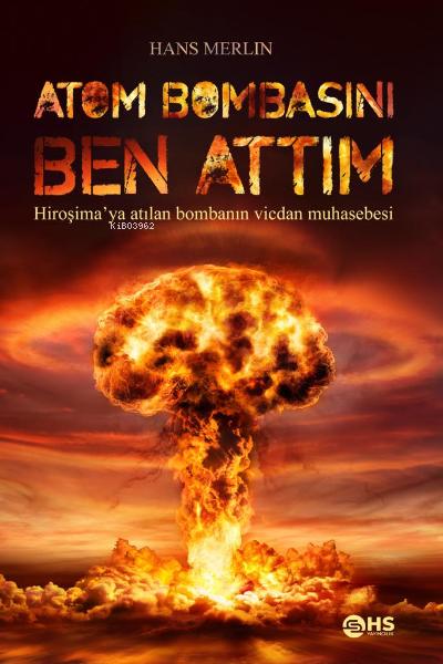 Atom Bombasını Ben Attım;Hiroşima'ya atılan bombanın vicdan muhasebesi