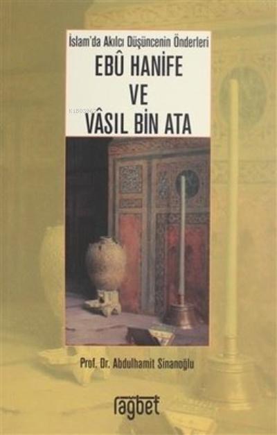 İslam'da Akılcı Düşüncenin Önderleri Ebu Hanife ve Vasıl Bin Ata