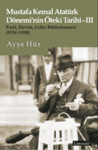 Mustafa Kemal Atatürk Dönemi'nin Öteki Tarihi-III;Parti, Devlet, Lider Bütünleşmesi (1934-1938)