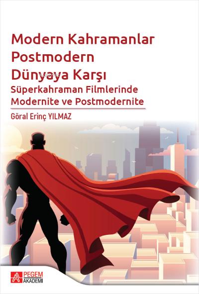 Modern Kahramanlar Postmodern Dünyaya Karşı Süperkahraman Filmlerinde Modernite ve Postmodernite