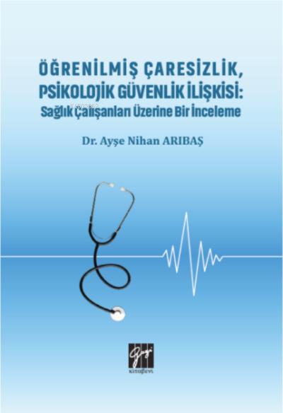 Öğrenilmiş Çaresizlik, Psikolojik Güvenlik İlişkisi;Sağlık Çalışanları Üzerine Bir İnceleme