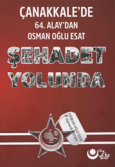 Şehadet Yolunda;Çanakkale'de 64 Alay'dan Osman Oğlu Esat