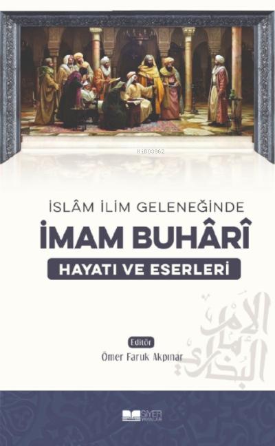 İslam İlim Geleneğinde İmam Buhari Hayatı ve Eserleri