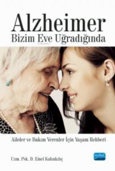 Alzheimer Bizim Eve Uğradığında - Aileler ve Bakım Verenler İçin Yaşam Rehberi