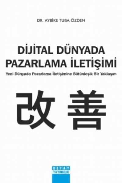 Dijital Dünyada Pazarlama İletişimi;Yeni Dünyada Pazarlama İletişimine Bütünleşik Bir Yaklaşım