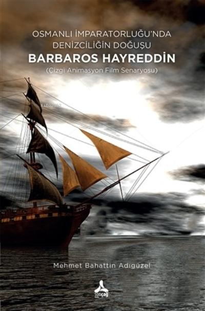 Osmanlı İmparatorluğu'nda Denizciliğin Doğuşu Barbaros Hayreddin;(Çizgi Animasyon Film Senaryosu)