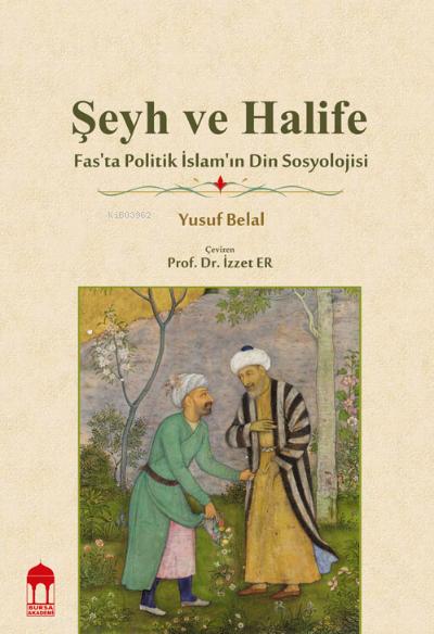 Şeyh ve Halife / Fas'ta Politik İslam'ın Din Sosyolojisi