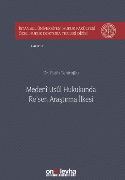 Medeni Usul Hukukunda Re'sen Araştırma İlkesi İstanbul Üniversitesi Hukuk Fakültesi Özel Hukuk Doktora Tezleri Dizisi No: 23