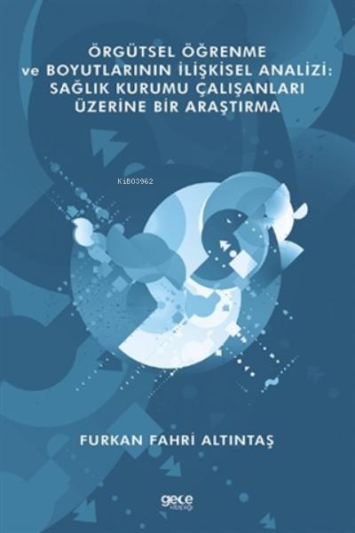 Örgütsel Öğrenme Ve Boyutlarının İlişkisel Analizi: Sağlık Kurumu Çalışanları Üzerine Bir Araştırma