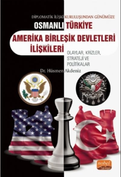 Diplomatik İlişki Kuruluşundan Günümüze Osmanlı - Türkiye -ABD İlişkileri Olaylar, Krizler, Strateji ve Politikalar