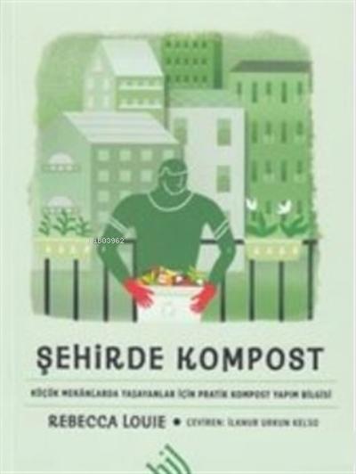 Şehirde Kompost ( Ciltli );Küçük Mekanlarda Yaşayanlar İçin Pratik Kompost Yapım Bilgisi