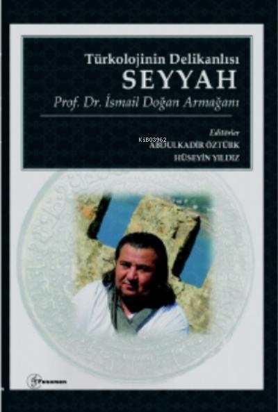 Türkolojinin Delikanlısı Seyyah - Prof. Dr. İsmail Doğan Armağanı