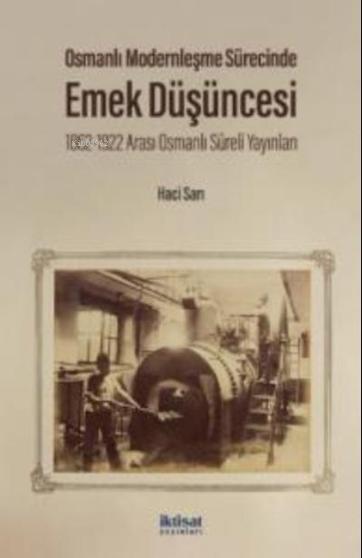 Osmanlı Modernleşme Sürecinde Emek Düşüncesi;1862-1922 Arası Osmanlı Süreli Yayınları
