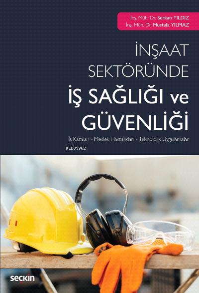 İnşaat Sektöründe İş Sağlığı ve Güvenliği;İş Kazaları - Meslek Hastalıkları - Teknolojik Uygulamalar