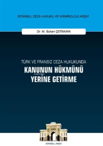 Türk ve Fransız Ceza Hukukunda Kanunun Hükmünü Yerine Getirme ;İstanbul Ceza Hukuku ve Kriminoloji Arşivi Yayın