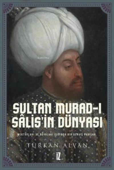 Sultan Murad-ı Salis'in Dünyası; Mektupları ve Rüyaları Işığında Bir Derviş Padişah