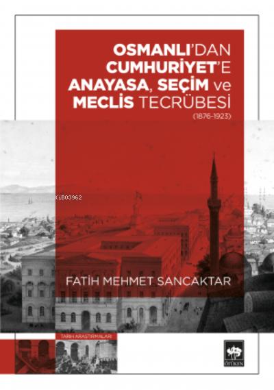Osmanlı'dan Cumhuriyet'e Anayasa, Seçim ve Meclis Tecrübesi (1876-1923)