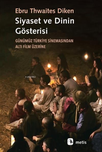 Siyaset Ve Dinin Gösterisi;Günümüz Türkiye Sinemasından Altı Film Üzerine