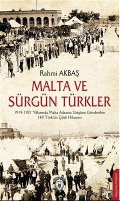 Malta ve Sürgün Türkler;1919-1921 Yılları Arasında Malta Adasına Sürgüne Gönderilen 148 Türk'ün Çileli Hikayesi