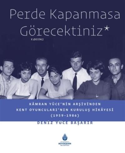 Perde Kapanmasa Görecektiniz;Kamran Yüce'nin Arşivinden Kent Oyuncuları'nın Kuruluş Hikayesi (1959-1986)