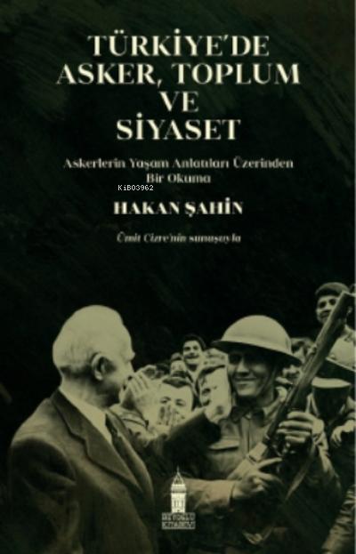 Türkiye'de Asker, Toplum ve Siyaset;Askerlerin Yaşam Anlatıları Üzerinden Bir Okuma
