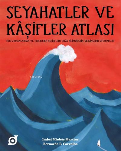 Seyahatler ve Kaşifler Atlası;Tüm Zamanlardan ve Yerlerden Keşişlerin, Doğa Bilimcilerin, Gezginlerin Seyahatleri