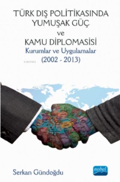 Türk Dış Politikasında Yumuşak Güç Ve Kamu Diplomasisi : Kurumlar Ve Uygulamalar (2002 - 2013)