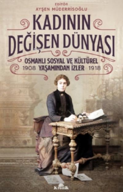 Kadının Değişen Dünyası;Osmanlı Sosyal ve Kültürel Yaşamından İzler ( 1908-1918 )