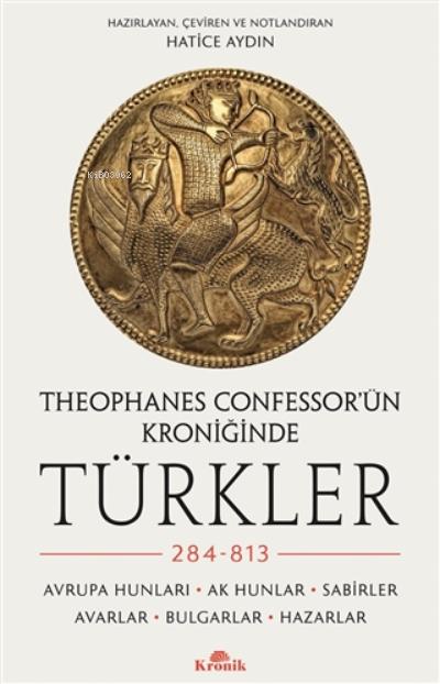 Theophanes Confessor'ün Kroniğinde Türkler: 284-813;Avrupa Hunları, Ak Hunlar, Sabirler, Avarlar, Bulgarlar, Hazarlar