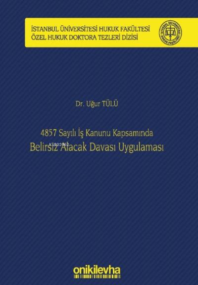 4857 Sayılı İş Kanunu Kapsamında Belirsiz Alacak Davası Uygulaması;İstanbul Üniversitesi Hukuk Fakültesi Özel Hukuk Doktora Tezleri Dizisi No: 22