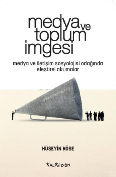 Medya ve Toplum İmgesi;Medya ve İletişim Sosyolojisi Odağında Eleştirel Okumalar