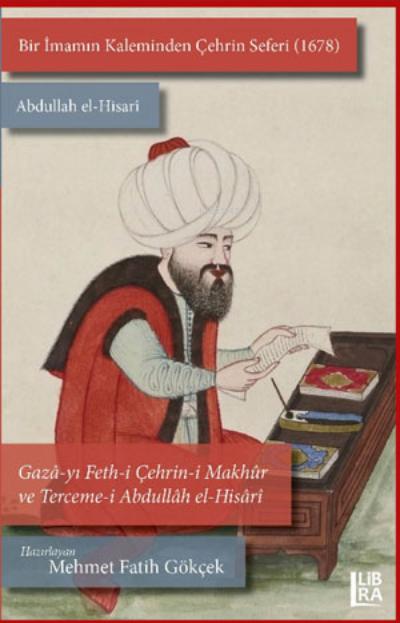 Bir İmamın Kaleminden Çehrin Seferi  (1678) ;Abdullah el-Hisarî / Gazâ-yı Feth-i Çehrin-i Makhûr ve Terceme-i  Abdullâh el-Hisâr