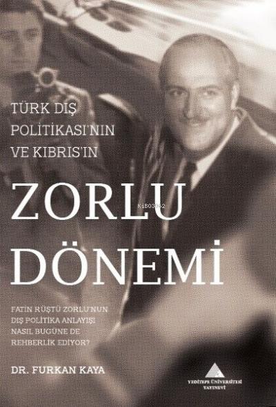Türk Dış Politikası'nın ve Kıbrıs'ın Zorlu Dönemi;Fatin Rüştü Zorlu'nun Dış Politika Anlayışı Nasıl Bugüne de Rehberlik Ediyor?