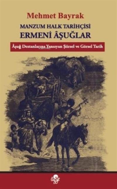 Manzum Halk Tarihçisi Ermeni Aşuğlar;Aşuğ Destanlarına Yansıyan Şiirsel ve Görsel Tarih