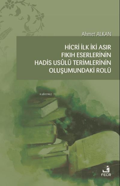 Hicri İlk İki Asır Fıkıh Eserlerinin Hadis Usûlü Terimlerinin Oluşumundaki Rolü