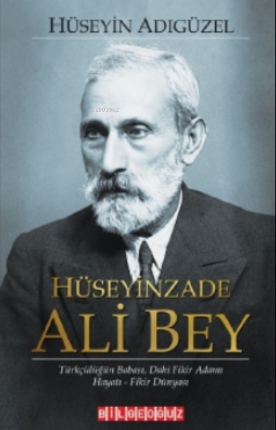 Hüseyinzade Ali Bey Türkçülüğün Babası Dâhi Fikir Adamı, Hayatı - Fikir Dünyası
