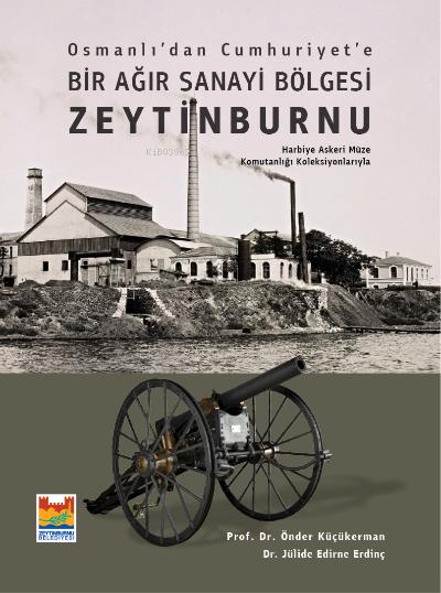 Osmanlı'dan Cumhuriyet'e Bir Ağır Sanayi Bölgesi Zeytinburnu;Harbiye Askeri Müze Komutanlığı Koleksiyonlarıyla