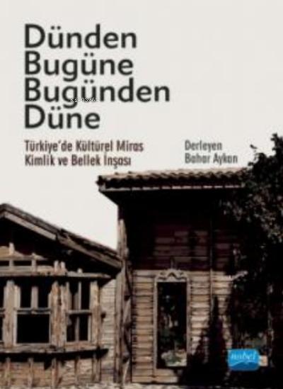 Dünden Bugüne Bugünden Düne - Türkiye'de Kültürel Miras, Kimlik ve Bellek İnşası