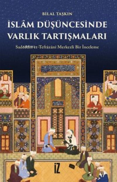 İslam Düşüncesinde Varlık Tartışmaları; Sadeddin Et-Teftazani Merkezli Bir İnceleme