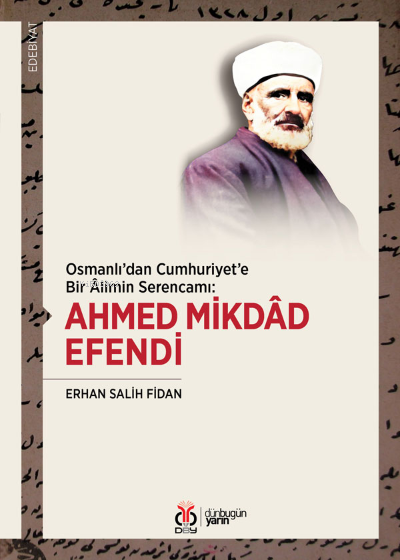 Ahmed Mikdâd Efendi;Osmanlı'dan Cumhuriyet'e Bir Âlimin Serencamı: