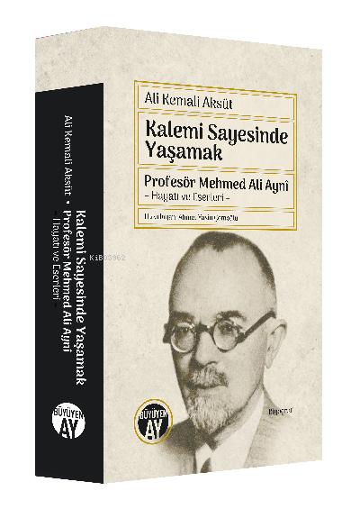 Kalemi Sayesinde Yaşamak ; Profesör Mehmed Ali Aynî  - Hayatı ve Eserleri -