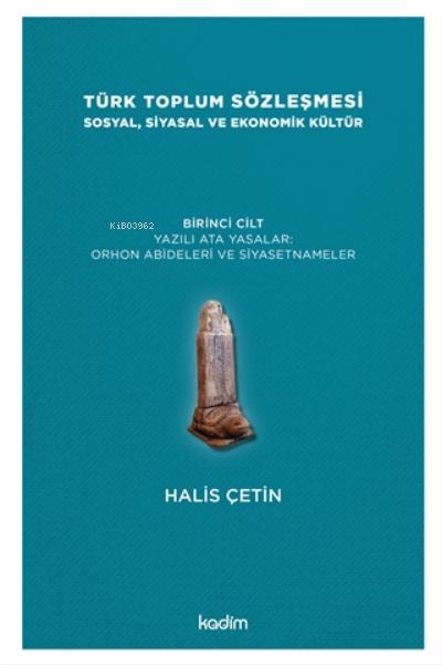 Türk Toplum Sözleşmesi Sosyal, Siyasal Ve Ekonomik Kültür 1. Cilt;Yazılı Ata Yasalar: Orhon Abideleri Ve Siyasetnameler