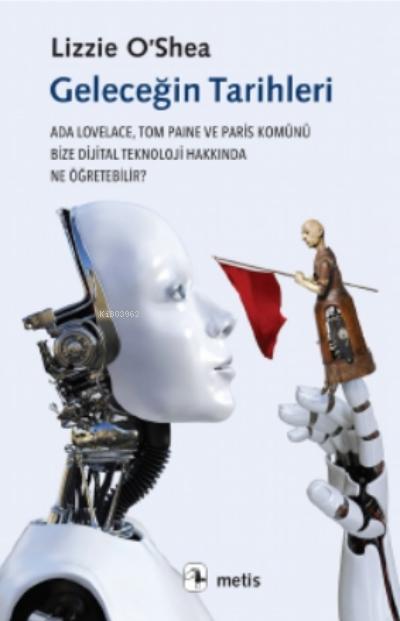 Geleceğin Tarihleri;Ada Lovelace, Tom Paine Ve Paris Komünü Bize Dijital Teknoloji Hakkında Ne Öğretebilir?