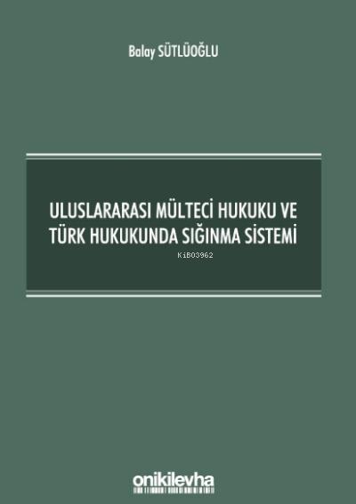 Uluslararası Mülteci Hukuku ve Türk Hukukunda Sığınma Sistemi