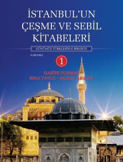 İstanbul'un Çeşme ve Sebil Kitabeleri - 1;Günümüz Türkçesiyle Birlikte
