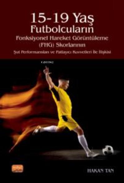 15-19 Yaş Futbolcuların Fonksiyonel Hareket Görüntüleme (FHG) Skorlarının Şut Performansları ve Patlayıcı Kuvvetleri İle İlişkisi