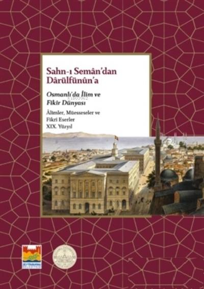 Sahn-ı Seman'dan Darülfünun'a;Osmanlı'da İlim ve Fikir Dünyası - Alimler, Müesseseler ve Fikri Eserler 19. Yüzyıl