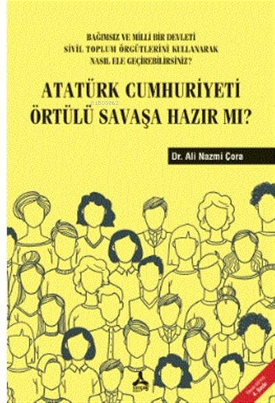 Atatürk Cumhuriyeti Örtülü Savaşa Hazır Mı? ;Bağımsız ve Milli Bir Devleti Sivil Toplum Örgütlerini Kullanarak Nasıl Ele Geçirebilirsiniz?