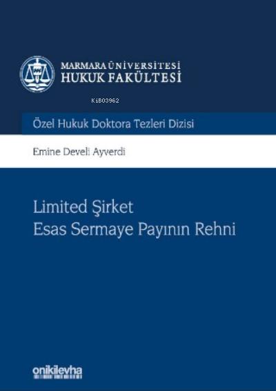 Limited Şirket Esas Sermaye Payının Rehni Marmara Üniversitesi Hukuk Fakültesi Özel Hukuk Doktora Tezleri Dizisi No: 6